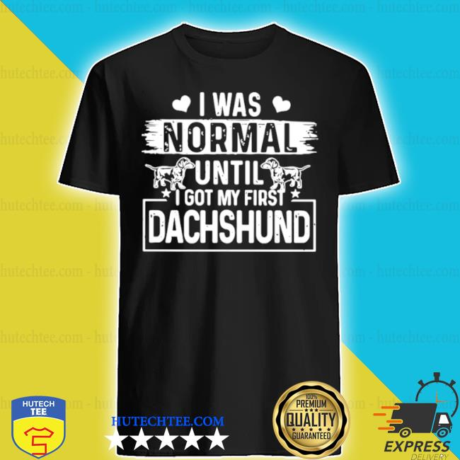 I was normal until I got my first Dachshund shirt