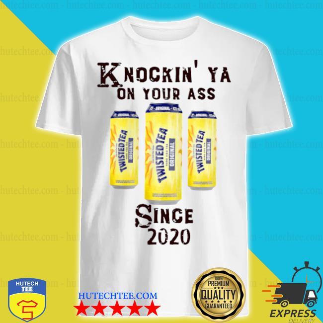 Knockin ya on your as twisted tea since 2020 shirt