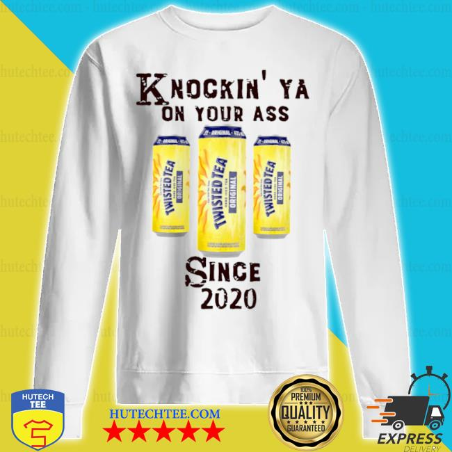 Knockin ya on your as twisted tea since 2020 s sweatshirt