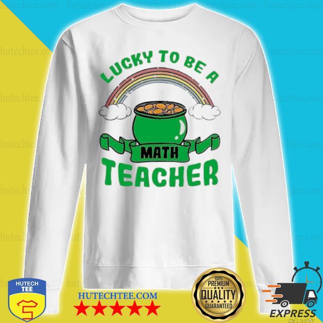 Lucky to be a math teacher s sweatshirt