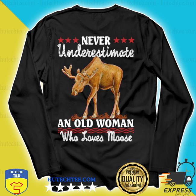 Never underestimate and old woman who loves moose s longsleeve