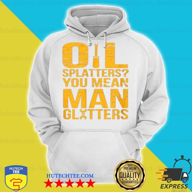 Oil splatters you mean man glitters mechanics s hoodie