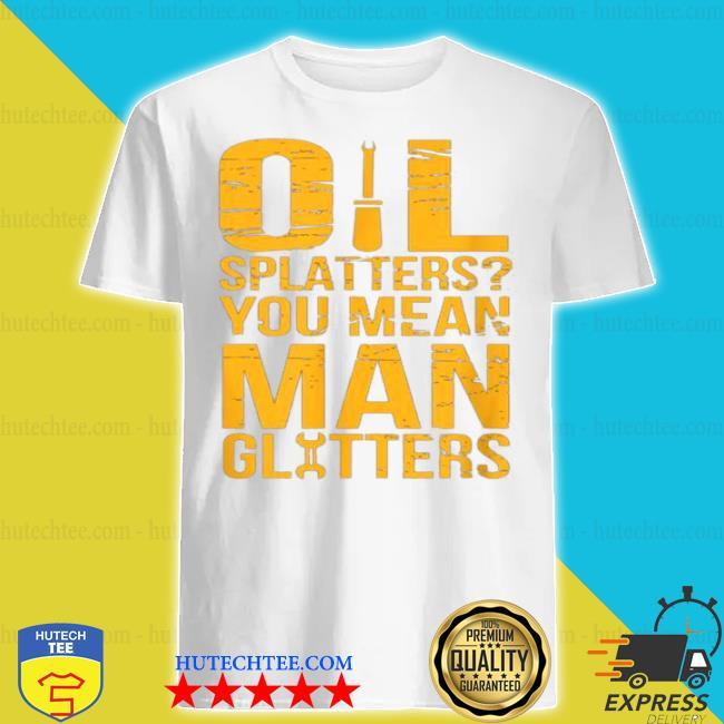 Oil splatters you mean man glitters mechanics shirt