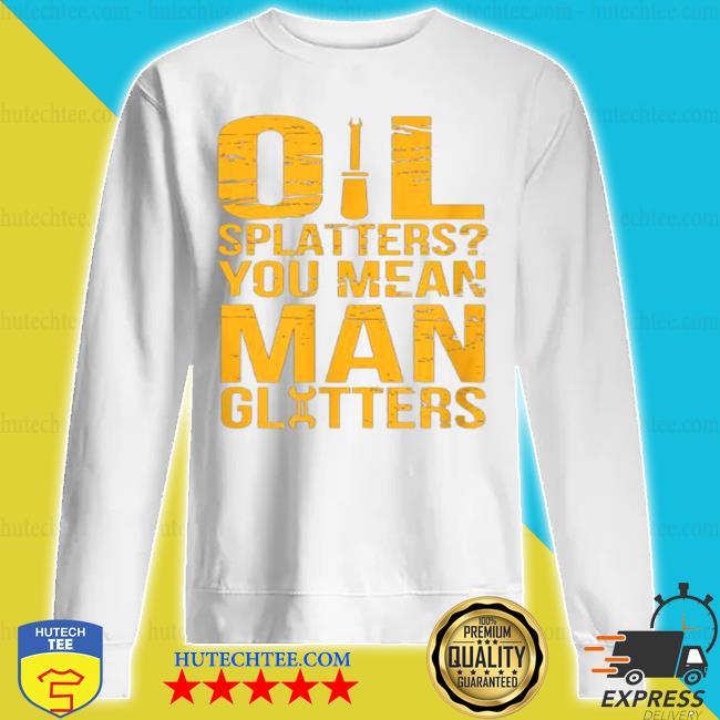 Oil splatters you mean man glitters mechanics s sweatshirt