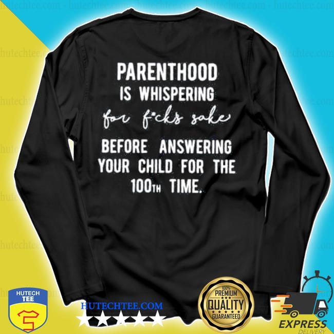 Parenthood is whispered for fucks sake s longsleeve