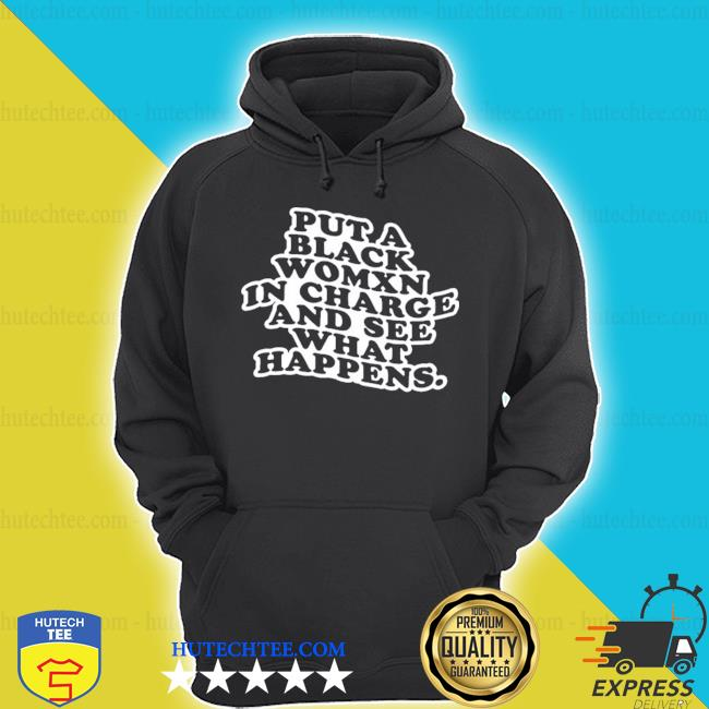 Put a black womxn in charge and see what happens s hoodie