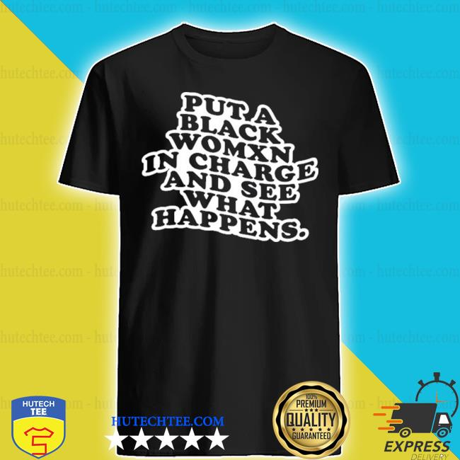 Put a black womxn in charge and see what happens shirt