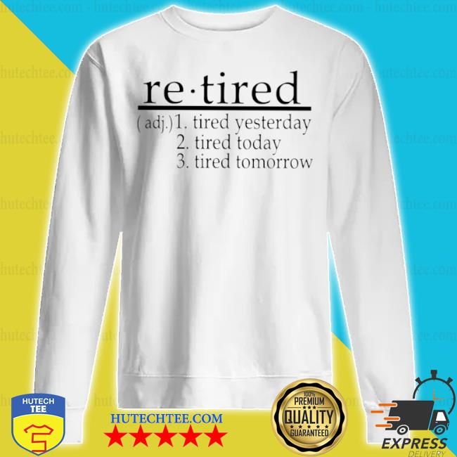 Re tired tired yesterday tired today tired tomorrow s sweatshirt