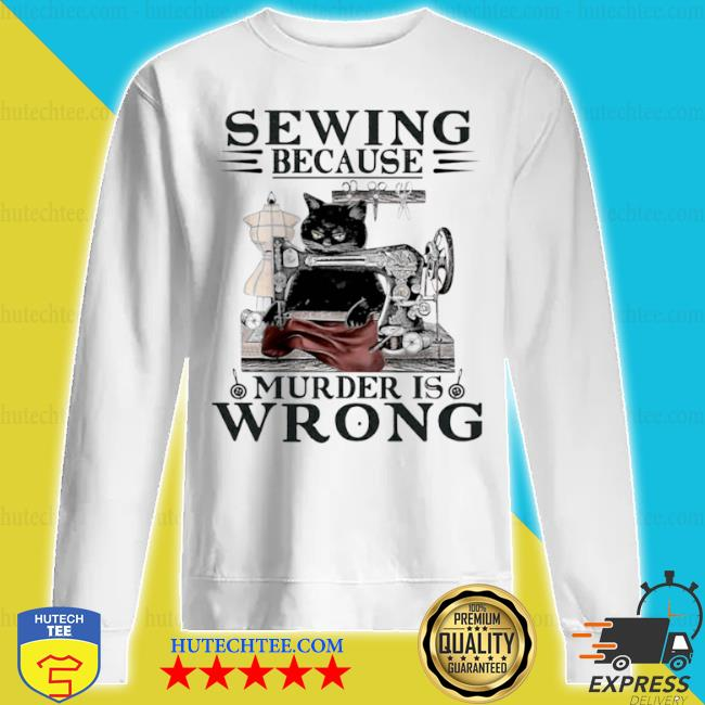 Sewing because murder is wrong cat s sweatshirt