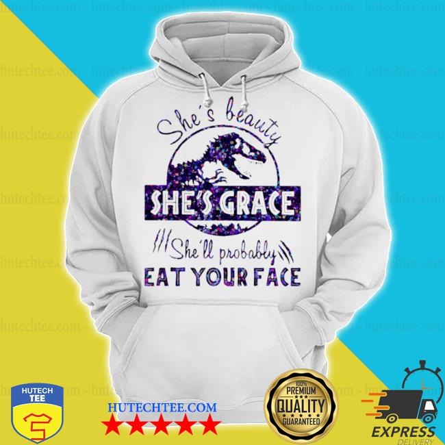 She's beauty she's grace she'll probably eat your face dinosaur s hoodie