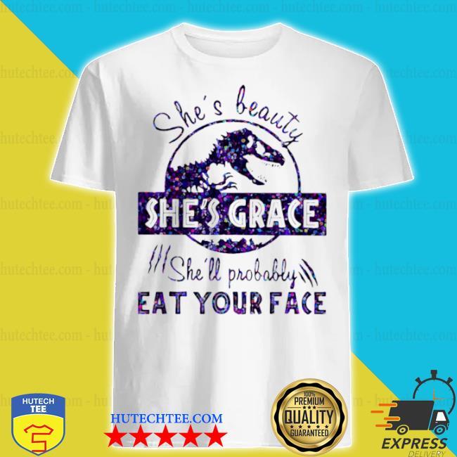 She's beauty she's grace she'll probably eat your face dinosaur shirt