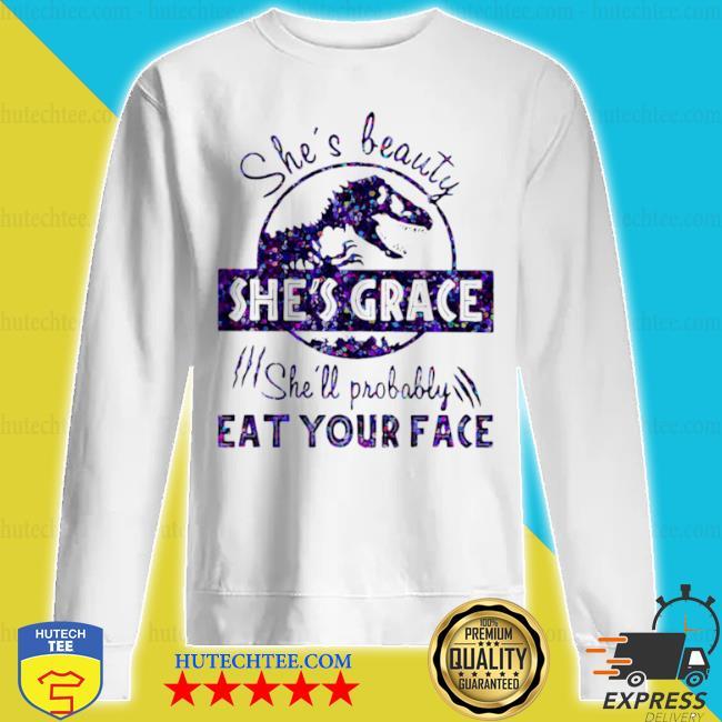 She's beauty she's grace she'll probably eat your face dinosaur s sweatshirt