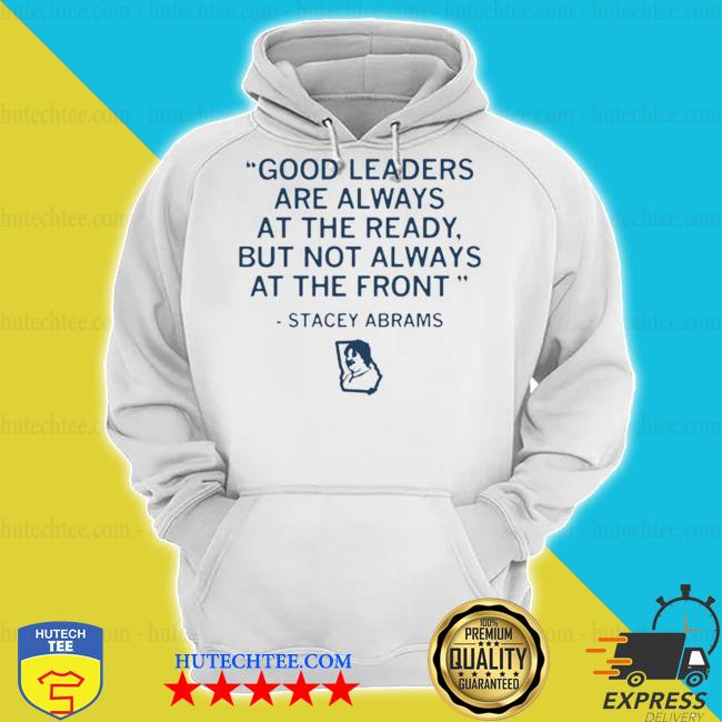 Stacey abrams good leaders are always at the ready but not always at the front 2021 s hoodie