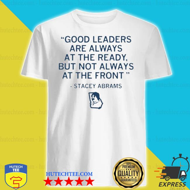 Stacey abrams good leaders are always at the ready but not always at the front 2021 shirt