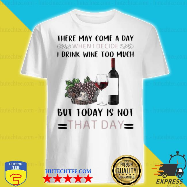 There may come a day when I decide I drink wine too much but today is not that day shirt