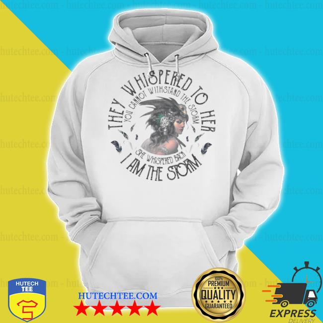 They whispered to hear I am the storm you cannot withstand the strom the girl s hoodie