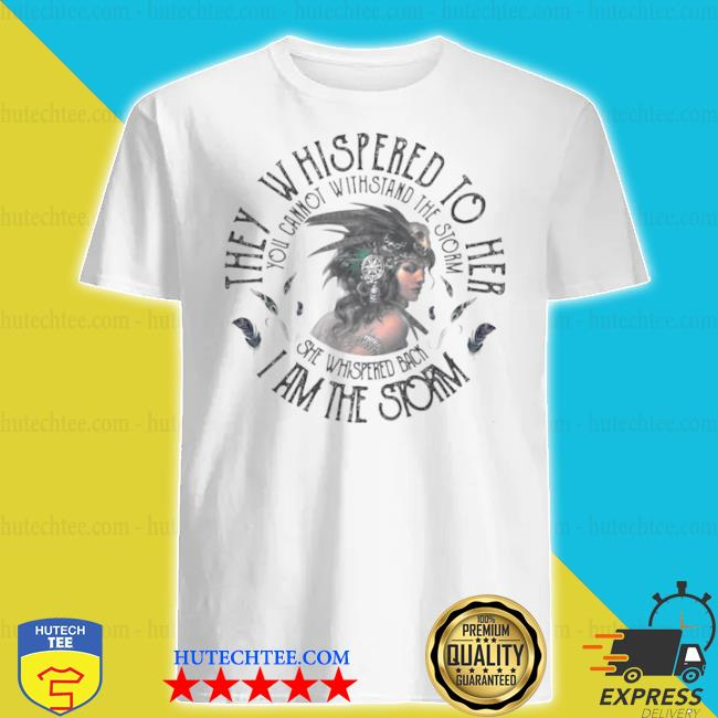 They whispered to hear I am the storm you cannot withstand the strom the girl shirt