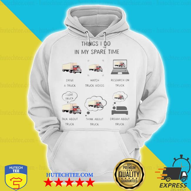 Things I do in my spare time drive a truck watch truck video talk about and think about truck s hoodie