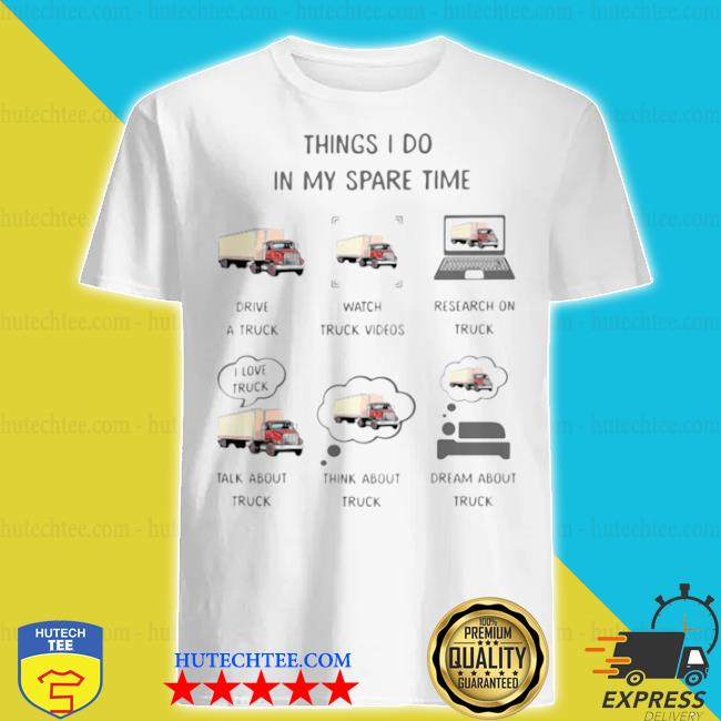 Things I do in my spare time drive a truck watch truck video talk about and think about truck shirt