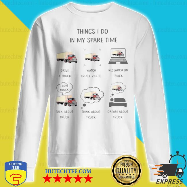 Things I do in my spare time drive a truck watch truck video talk about and think about truck s sweatshirt