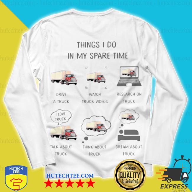 Things I do in my spare time drive a truck watch truck video talk about and think about truck s unisex longsleeve
