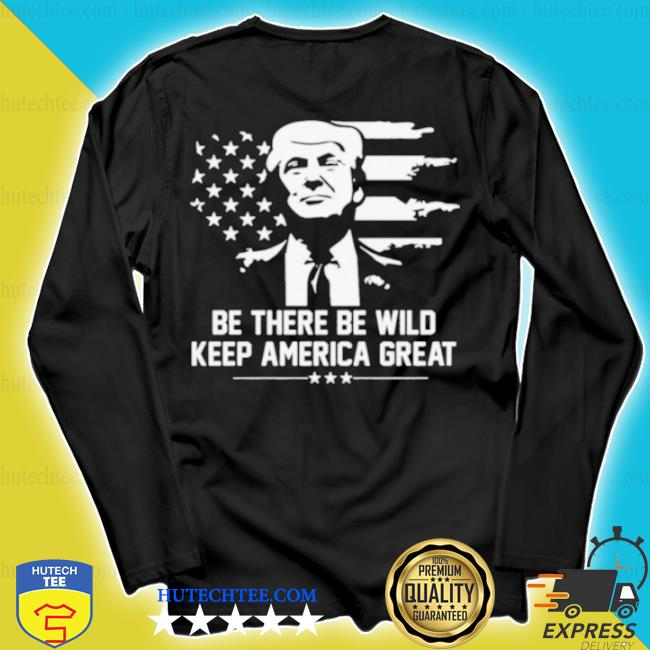 Trump 2021 be there be wild keep America great s longsleeve