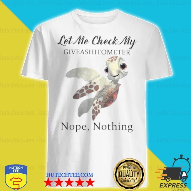 Turtle let me check my give a shit o meter nope nothing shirt