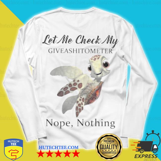 Turtle let me check my give a shit o meter nope nothing s unisex longsleeve