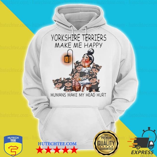 Yorkshire terriers make me happy humans make my head hurt s hoodie