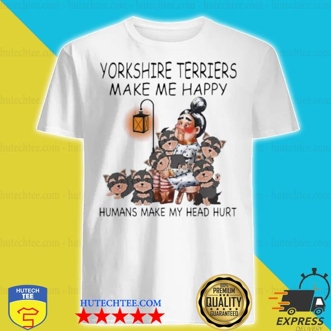 Yorkshire terriers make me happy humans make my head hurt shirt