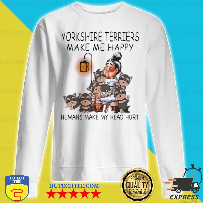 Yorkshire terriers make me happy humans make my head hurt s sweatshirt